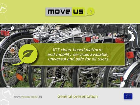 ICT cloud-based platform and mobility services available, universal and safe for all users General presentation www.moveus-project.eu.