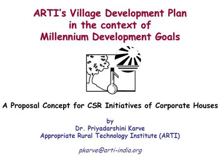 ARTI's Village Development Plan in the context of Millennium Development Goals A Proposal Concept for CSR Initiatives of Corporate Houses by Dr. Priyadarshini.