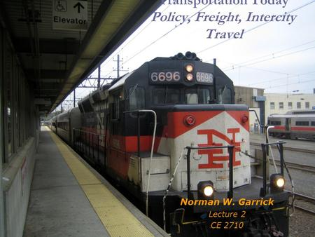 Transportation Today Policy, Freight, Intercity Travel Norman W. Garrick Lecture 2 CE 2710.