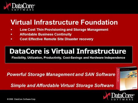 © 2006 DataCore Software Corp DataCore is Virtual Infrastructure Flexibility, Utilization, Productivity, Cost-Savings and Hardware Independence Simple.