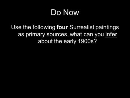 Do Now Use the following four Surrealist paintings as primary sources, what can you infer about the early 1900s?