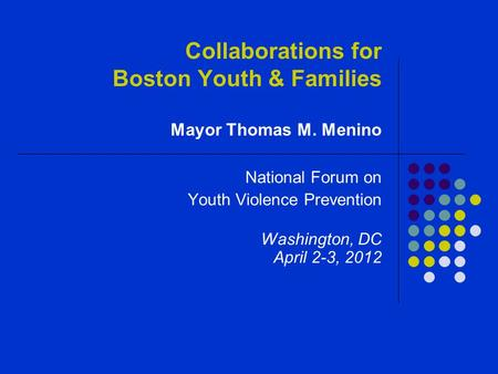Collaborations for Boston Youth & Families Mayor Thomas M. Menino National Forum on Youth Violence Prevention Washington, DC April 2-3, 2012.
