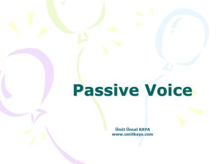 "Passive Voice Ümit Ünsal KAYA www.umitkaya.com. Active - Passive In English, sentences can be in either active or passive voice. In active voice the ""doer."