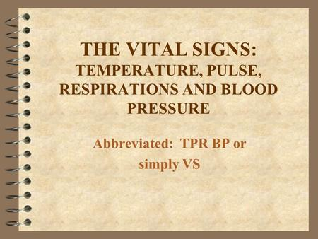 THE VITAL SIGNS: TEMPERATURE, PULSE, RESPIRATIONS AND BLOOD PRESSURE