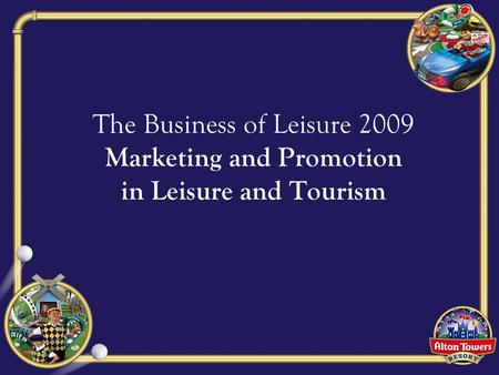 The Business of Leisure 2009 Marketing and Promotion in Leisure and Tourism.