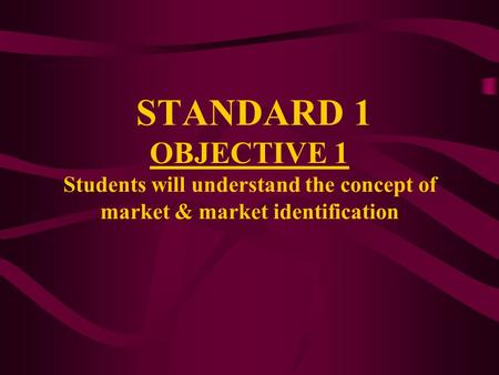 STANDARD 1 OBJECTIVE 1 Students will understand the concept of market & market identification.