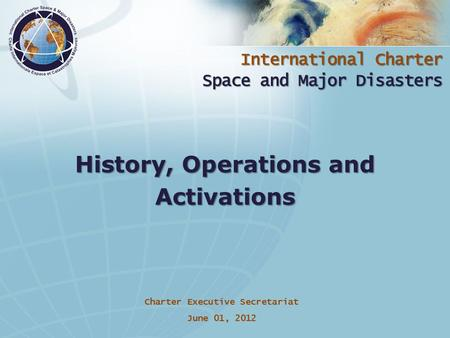 International Charter Space and Major Disasters Charter Executive Secretariat June 01, 2012 History, Operations and Activations.
