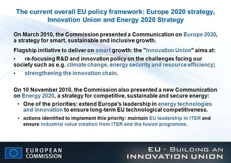 The current overall EU policy framework: Europe 2020 strategy, Innovation Union and Energy 2020 Strategy On March 2010, the Commission presented a Communication.