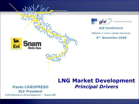 LNG Market Development Principal Drivers GIE Conference Athens – HOTEL GRANDE BRETAGNE 3 rd November 2005 Paolo CAROPRESO GLE President COO Business Development.