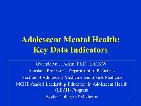 1 Adolescent Mental Health: Key Data Indicators Gwendolyn J. Adam, Ph.D., L.C.S.W. Assistant Professor - Department of Pediatrics Section of Adolescent.