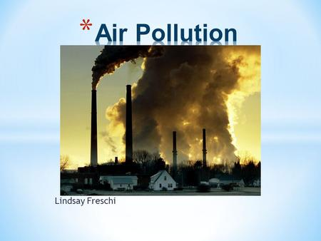 Lindsay Freschi. * Air pollution is the introduction into the atmosphere of chemicals, particulate matter, or biological materials that cause discomfort,