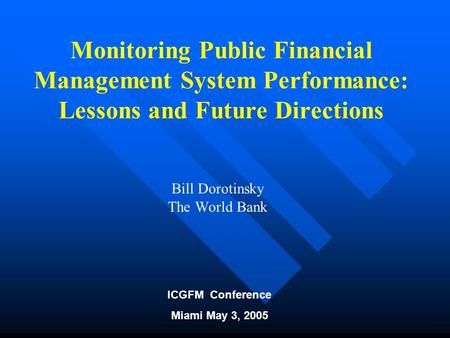 ICGFM Conference Miami May 3, 2005 Monitoring Public Financial Management System Performance: Lessons and Future Directions Bill Dorotinsky The World Bank.