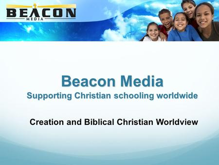 Beacon Media Supporting Christian schooling worldwide Creation and Biblical Christian Worldview.