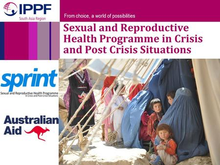 From choice, a world of possibilities Sexual and Reproductive Health Programme in Crisis and Post Crisis Situations.