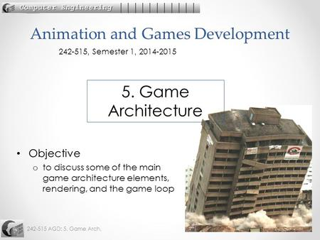 242-515 AGD: 5. Game Arch.1 Objective o to discuss some of the main game architecture elements, rendering, and the game loop Animation and Games Development.