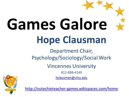 <strong>Games</strong> Galore Hope Clausman Department Chair, Psychology/Sociology/Social Work Vincennes University 812-888-4149