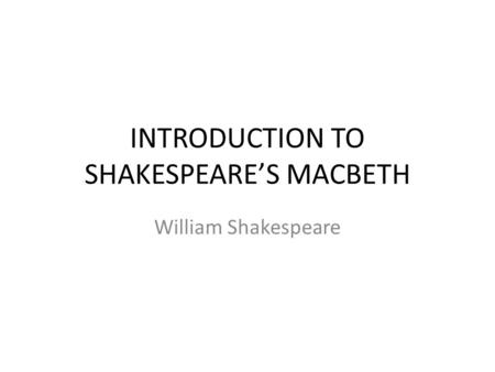 INTRODUCTION TO SHAKESPEARE'S MACBETH William Shakespeare.