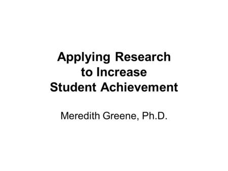 Applying Research to Increase Student Achievement Meredith Greene, Ph.D.