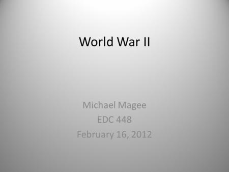 World War II Michael Magee EDC 448 February 16, 2012.