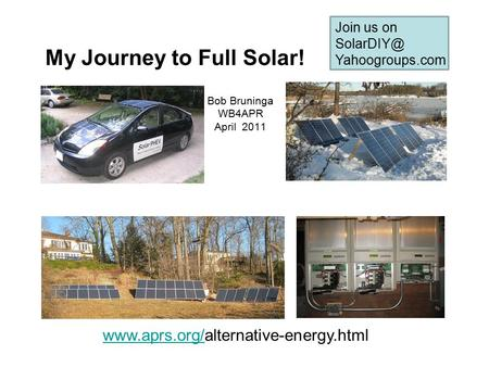 My Journey to Full Solar! Bob Bruninga WB4APR April 2011  Join us on Yahoogroups.com.