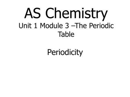 AS Chemistry Unit 1 Module 3 –The Periodic Table