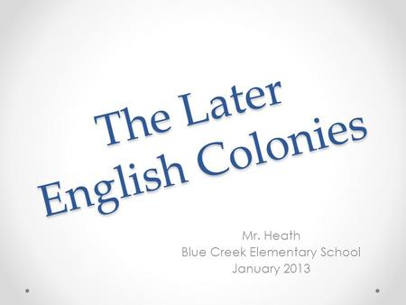 The Later English Colonies Mr. Heath Blue Creek Elementary School January 2013.