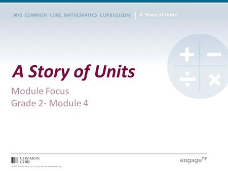 © 2012 Common Core, Inc. All rights reserved. commoncore.org NYS COMMON CORE MATHEMATICS CURRICULUM A Story of Units Module Focus Grade 2- Module 4.