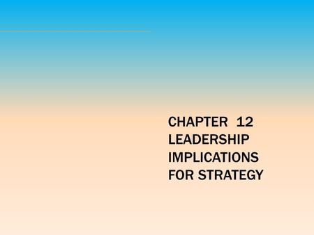 CHAPTER  12 LEADERSHIP IMPLICATIONS FOR STRATEGY