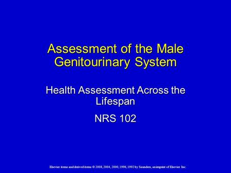 Elsevier items and derived items © 2008, 2004, 2000, 1996, 1992 by Saunders, an imprint of Elsevier Inc. Assessment of the Male Genitourinary System Health.