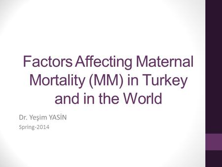 Factors Affecting Maternal Mortality (MM) in Turkey and in the World Dr. Yeşim YASİN Spring-2014.