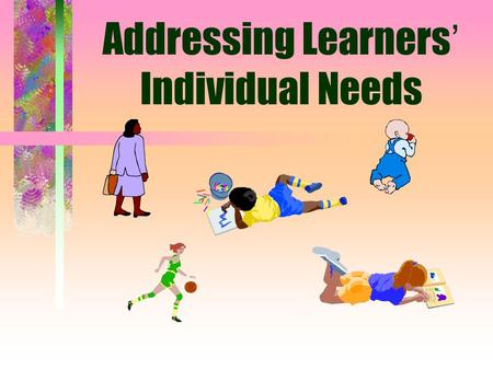 Addressing Learners ' Individual Needs Students Vary in Ability and Disability: Exceptional learners (Special Needs Learners): abilities or disabilities.
