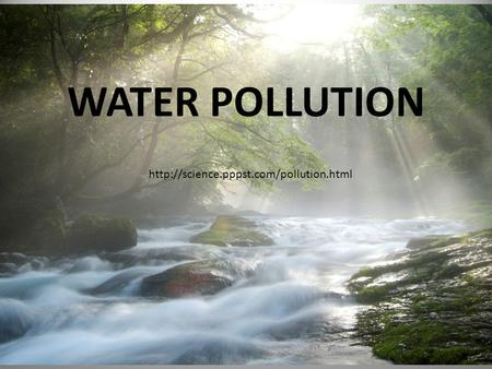WATER POLLUTION http://science.pppst.com/pollution.html.