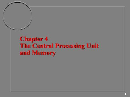 1 Chapter 4 The Central Processing Unit and Memory.