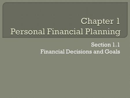 Section 1.1 Financial Decisions and Goals.  Definition: arranging to spend, save, and invest money to live comfortably, have financial security, and.
