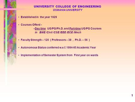 1 UNIVERSITY COLLEGE OF ENGINEERING OSMANIA UNIVERSITY Established in the year 1929 Courses Offerd - –Day time UG/PG/Ph.D. and Part-time UG/PG Courses.