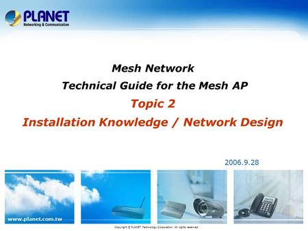 Www.planet.com.tw Mesh Network Technical Guide for the Mesh AP Topic 2 Installation Knowledge / Network Design 2006.9.28 Copyright © PLANET Technology.
