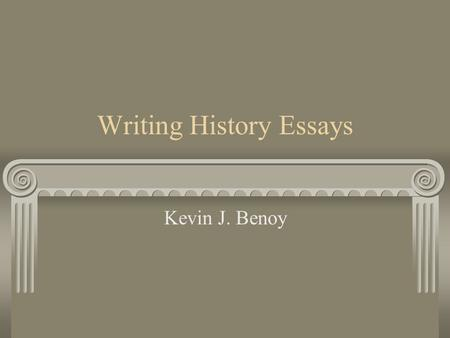 Writing History Essays Kevin J. Benoy. Writing History History is a discipline based on interpretation. Do not fall into the trap of simply giving narrative.