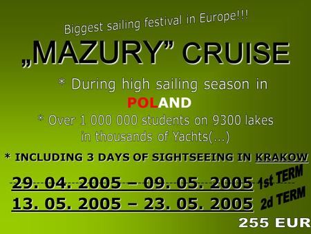 "29. 04. 2005 – 09. 05. 2005 13. 05. 2005 – 23. 05. 2005 ""MAZURY"" CRUISE * INCLUDING 3 DAYS OF SIGHTSEEING IN KRAKOW * INCLUDING 3 DAYS OF SIGHTSEEING IN."
