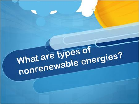 What are types of nonrenewable energies?. Nonrenewable Energy Main Types of Nonrenewable Energy 1. Coal 2. Crude Oil 3. Natural Gas 4. Nuclear Energy.