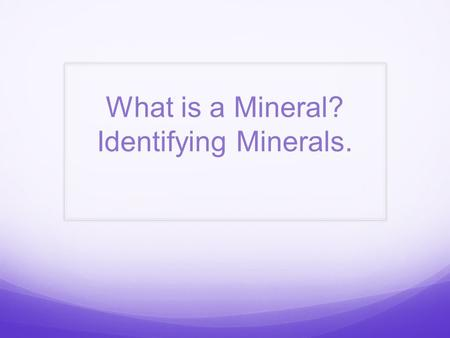 What is a Mineral? Identifying Minerals.. You may think that all minerals look like gems. But, in fact, most minerals look more like rocks. Does this.