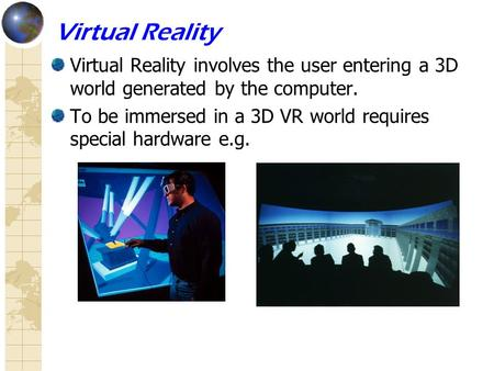 Virtual Reality Virtual Reality involves the user entering a 3D world generated by the computer. To be immersed in a 3D VR world requires special hardware.
