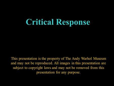 Critical Response This presentation is the property of The Andy Warhol Museum and may not be reproduced. All images in this presentation are subject to.