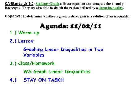 Agenda: 11/02/11 1.) Warm-up 2.) Lesson: Graphing Linear Inequalities in Two Variables 3.) Class/Homework WS Graph Linear Inequalities 4.) STAY ON TASK!!!