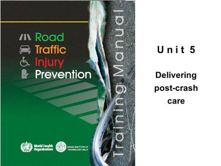 U n i t 5 Delivering post-crash care. © WHO, 2007 2│ By the end of this unit, the trainee should be able to: describe the main actions that need to be.