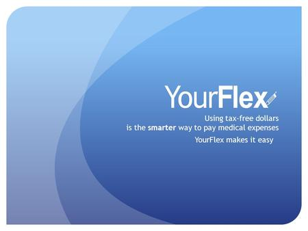 Using tax-free dollars is the smarter way to pay medical expenses YourFlex makes it easy.