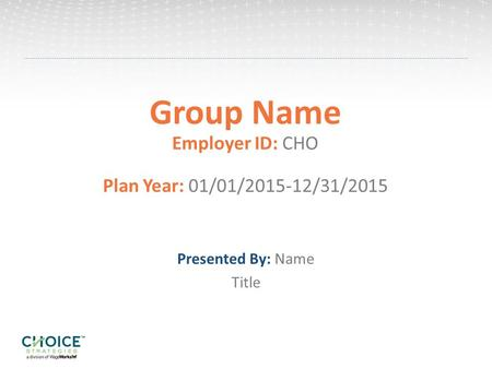 Group Name Employer ID: CHO Plan Year: 01/01/2015-12/31/2015 Presented By: Name Title.