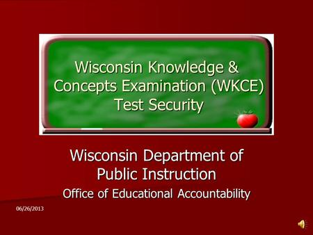 Wisconsin Knowledge & Concepts Examination (WKCE) Test Security Wisconsin Department of Public Instruction Office of Educational Accountability 06/26/2013.