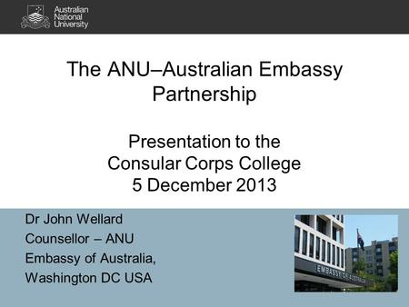 The ANU–Australian Embassy Partnership Presentation to the Consular Corps College 5 December 2013 Dr John Wellard Counsellor – ANU Embassy of Australia,