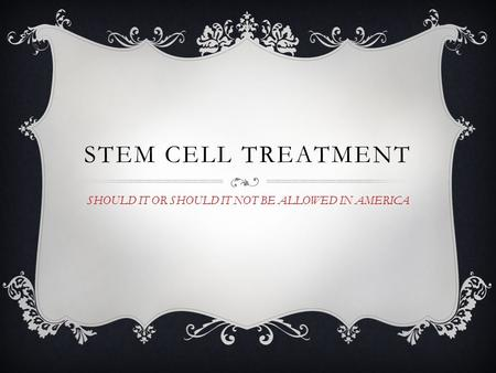 STEM CELL TREATMENT SHOULD IT OR SHOULD IT NOT BE ALLOWED IN AMERICA.