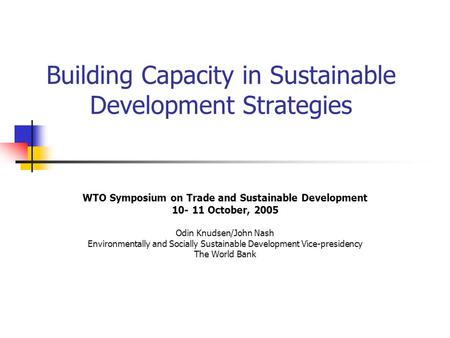 Building Capacity in Sustainable Development Strategies WTO Symposium on Trade and Sustainable Development 10- 11 October, 2005 Odin Knudsen/John Nash.